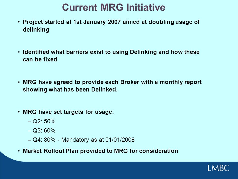 Current MRG Initiative Project started at 1st January 2007 aimed at doubling usage of delinking Identified what barriers exist to using Delinking and how these can be fixed MRG have agreed to provide each Broker with a monthly report showing what has been Delinked.