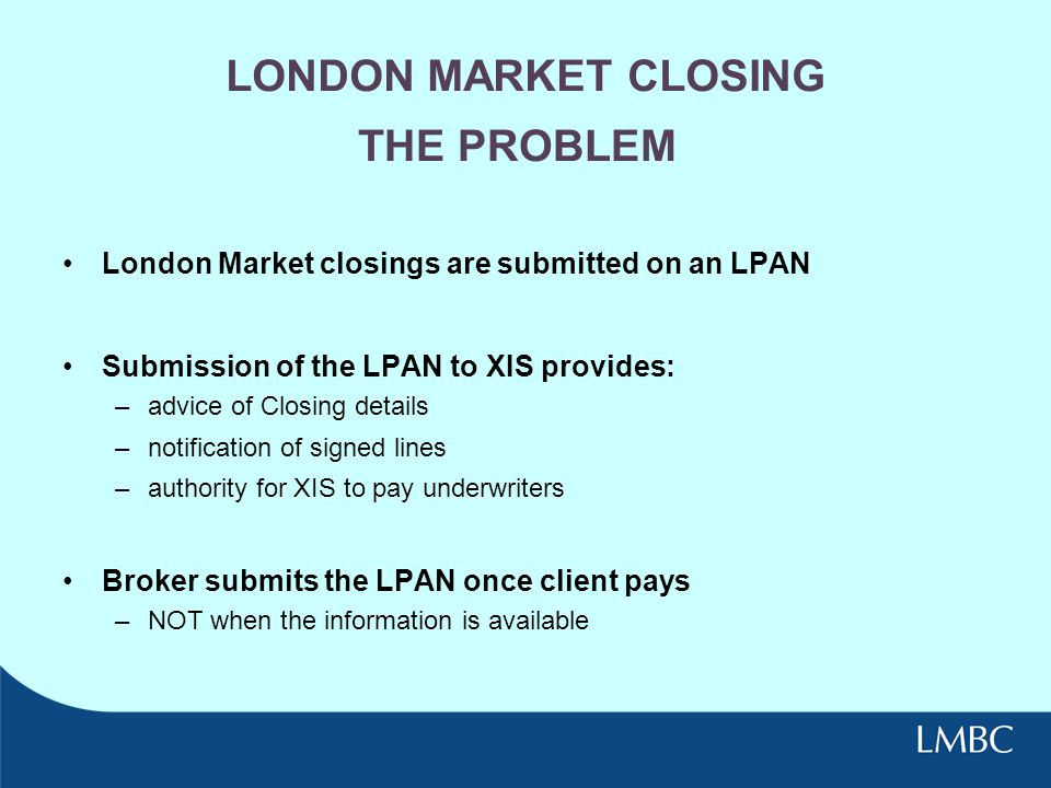 LONDON MARKET CLOSING London Market closings are submitted on an LPAN Submission of the LPAN to XIS provides: –advice of Closing details –notification of signed lines –authority for XIS to pay underwriters Broker submits the LPAN once client pays –NOT when the information is available THE PROBLEM