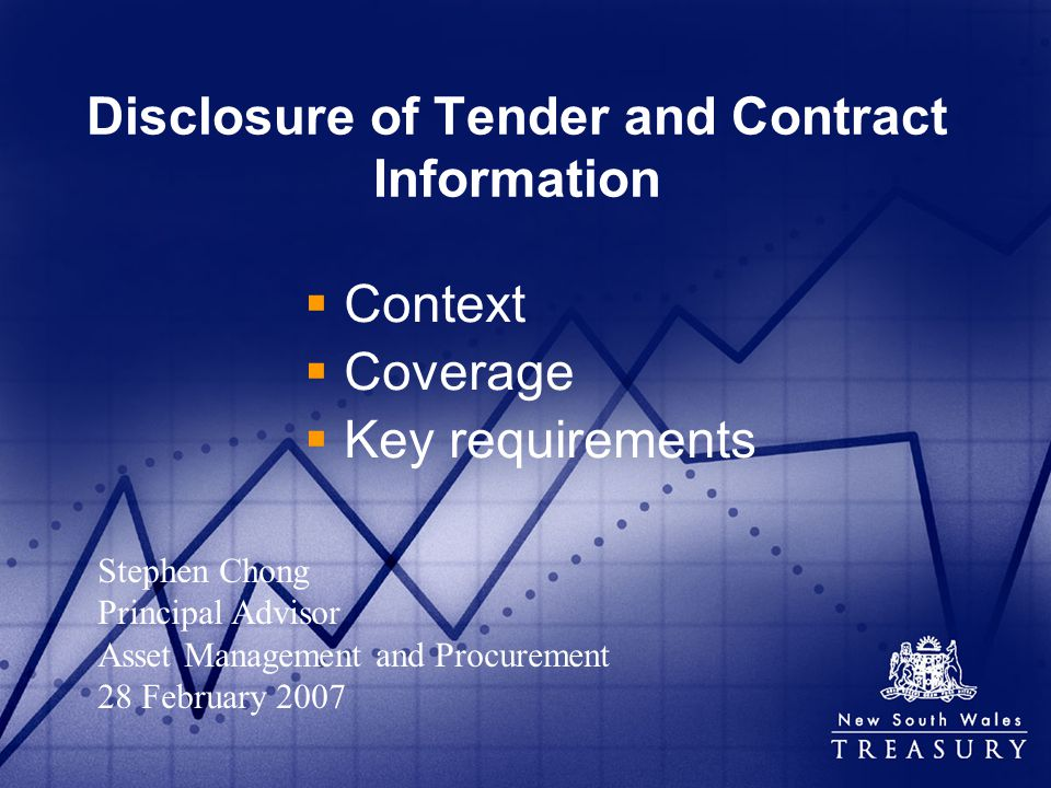 Disclosure of Tender and Contract Information Context Coverage Key requirements Stephen Chong Principal Advisor Asset Management and Procurement 28 February 2007
