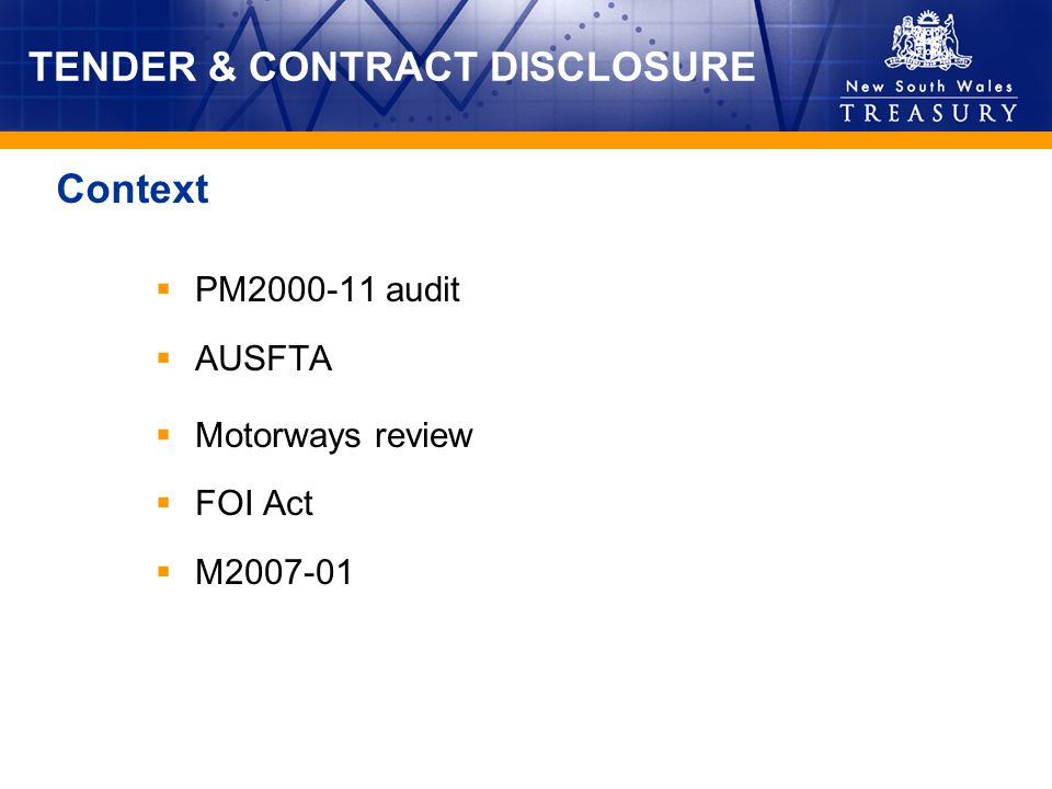 TENDER & CONTRACT DISCLOSURE Applies to all agencies, other than SOCs and SARD (for industry support contracts) Covers public tenders and all contracts (as defined) with the private sector, including: infrastructure, construction, property, goods, services, ICT, leases, disposal 3 classes of contract disclosure Effective:- 1 January 2007 for new contracts - 31 March 2007 for new tenders Coverage