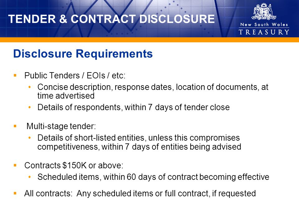 TENDER & CONTRACT DISCLOSURE Public Tenders / EOIs / etc: Concise description, response dates, location of documents, at time advertised Details of respondents, within 7 days of tender close Multi-stage tender: Details of short-listed entities, unless this compromises competitiveness, within 7 days of entities being advised Contracts $150K or above: Scheduled items, within 60 days of contract becoming effective All contracts: Any scheduled items or full contract, if requested Disclosure Requirements