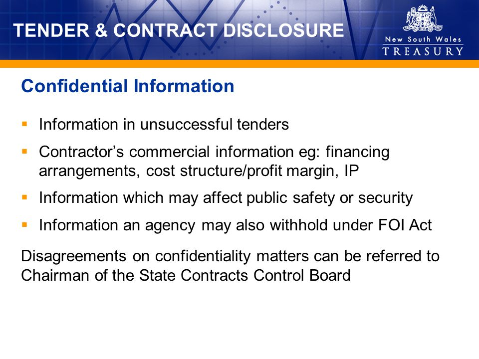 TENDER & CONTRACT DISCLOSURE Information in unsuccessful tenders Contractors commercial information eg: financing arrangements, cost structure/profit margin, IP Information which may affect public safety or security Information an agency may also withhold under FOI Act Disagreements on confidentiality matters can be referred to Chairman of the State Contracts Control Board Confidential Information