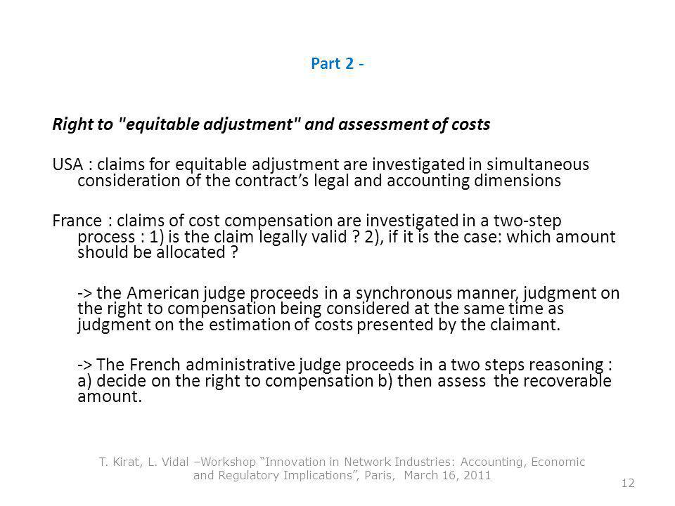 Part 2 - Right to equitable adjustment and assessment of costs USA : claims for equitable adjustment are investigated in simultaneous consideration of the contracts legal and accounting dimensions France : claims of cost compensation are investigated in a two-step process : 1) is the claim legally valid .