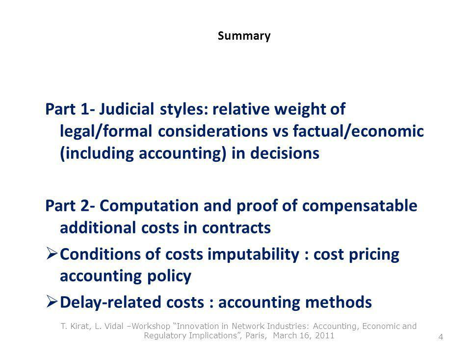 Summary Part 1- Judicial styles: relative weight of legal/formal considerations vs factual/economic (including accounting) in decisions Part 2- Computation and proof of compensatable additional costs in contracts Conditions of costs imputability : cost pricing accounting policy Delay-related costs : accounting methods 4 T.