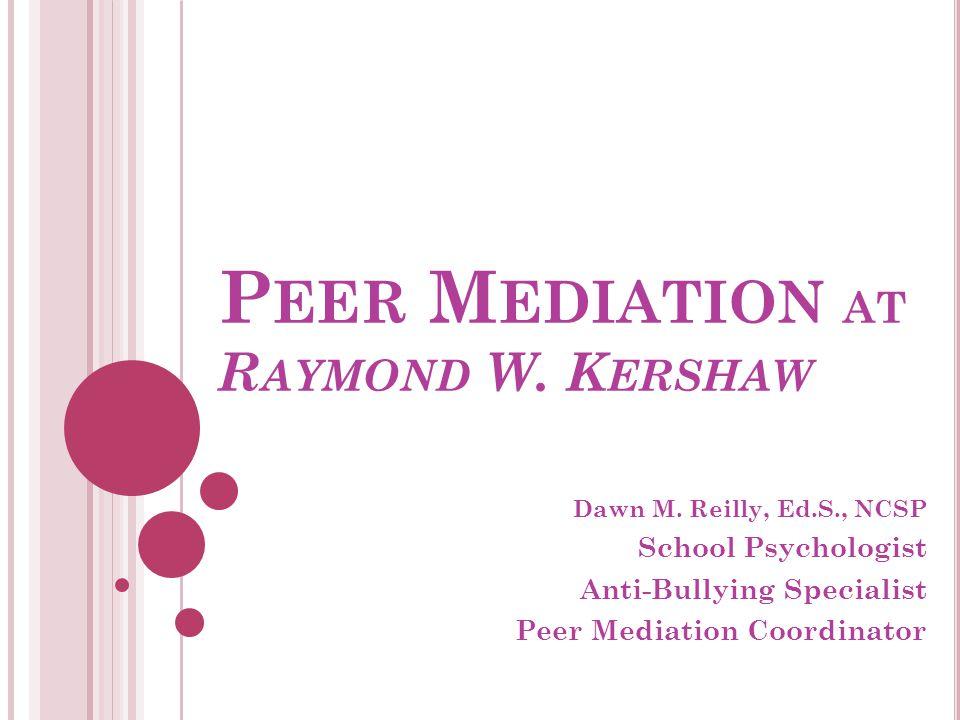 P EER M EDIATION AT R AYMOND W. K ERSHAW Dawn M. Reilly, Ed.S., NCSP School Psychologist Anti-Bullying Specialist Peer Mediation Coordinator