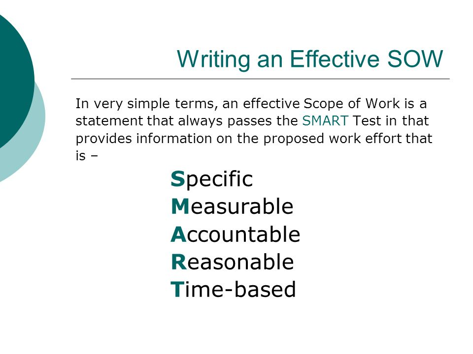 Writing an Effective SOW In very simple terms, an effective Scope of Work is a statement that always passes the SMART Test in that provides information on the proposed work effort that is – Specific Measurable Accountable Reasonable Time-based