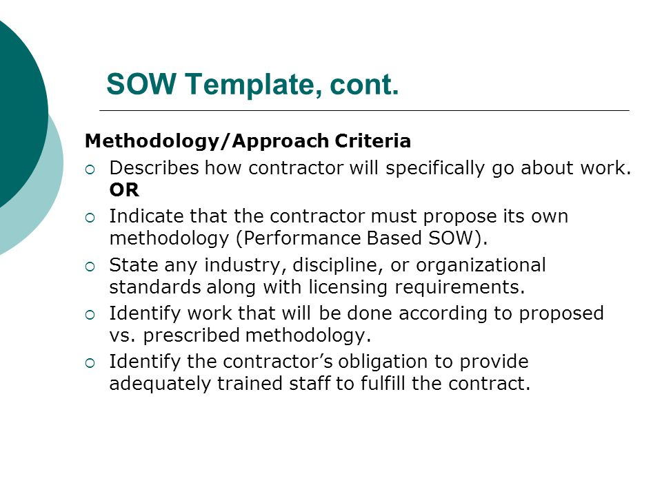 SOW Template, cont. Methodology/Approach Criteria Describes how contractor will specifically go about work. OR Indicate that the contractor must propo