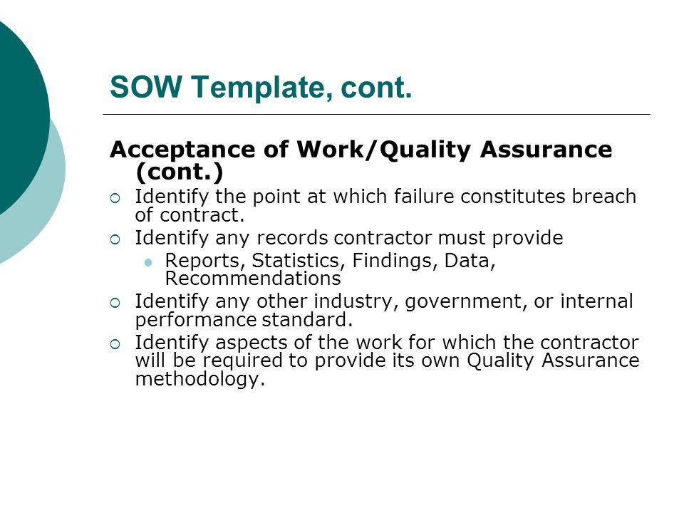 SOW Template, cont. Acceptance of Work/Quality Assurance (cont.) Identify the point at which failure constitutes breach of contract. Identify any reco