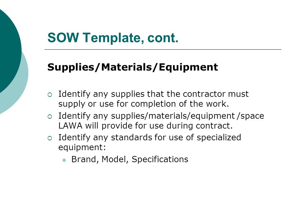 SOW Template, cont. Supplies/Materials/Equipment Identify any supplies that the contractor must supply or use for completion of the work. Identify any