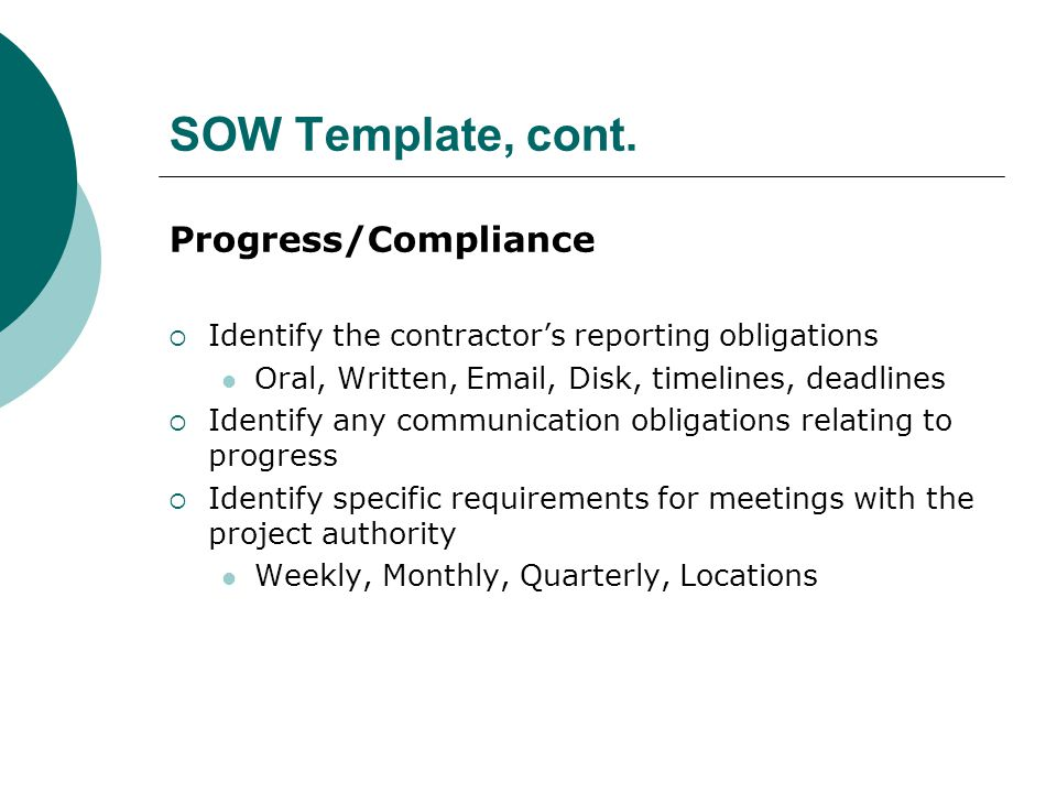 SOW Template, cont. Progress/Compliance Identify the contractors reporting obligations Oral, Written, Email, Disk, timelines, deadlines Identify any c