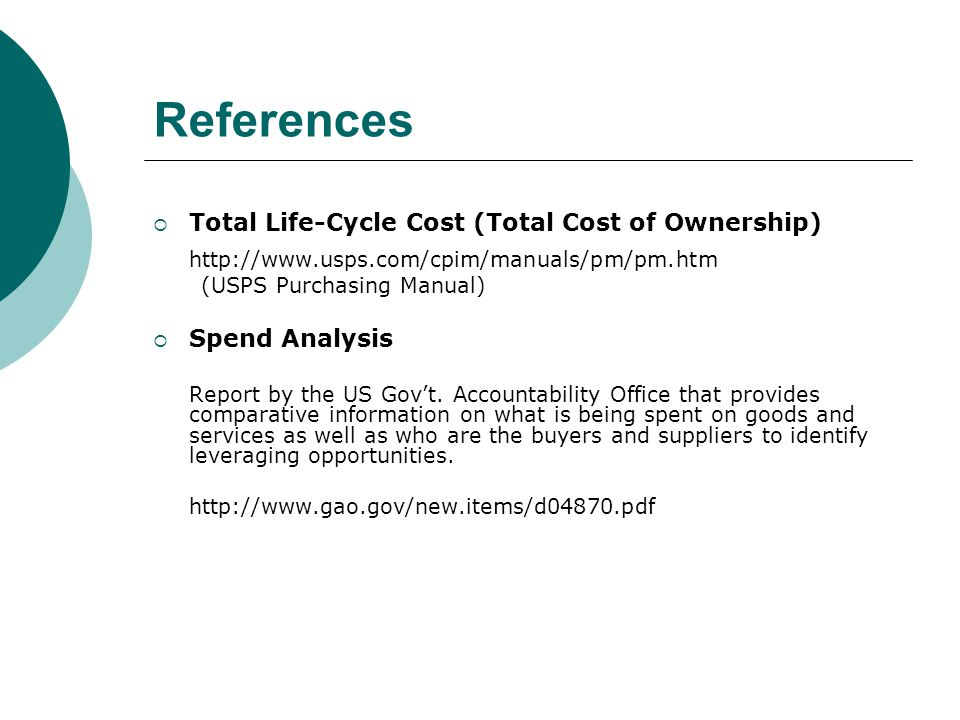 References Total Life-Cycle Cost (Total Cost of Ownership) http://www.usps.com/cpim/manuals/pm/pm.htm (USPS Purchasing Manual) Spend Analysis Report by the US Govt.