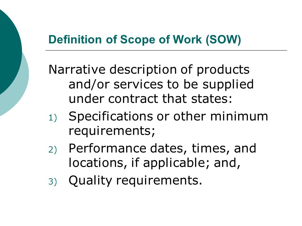 Definition of Scope of Work (SOW) Narrative description of products and/or services to be supplied under contract that states: 1) Specifications or other minimum requirements; 2) Performance dates, times, and locations, if applicable; and, 3) Quality requirements.