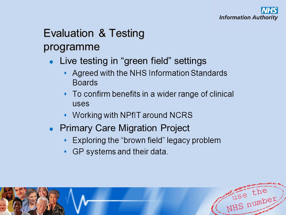 Live testing in green field settings Agreed with the NHS Information Standards Boards To confirm benefits in a wider range of clinical uses Working with NPfIT around NCRS Primary Care Migration Project Exploring the brown field legacy problem GP systems and their data.