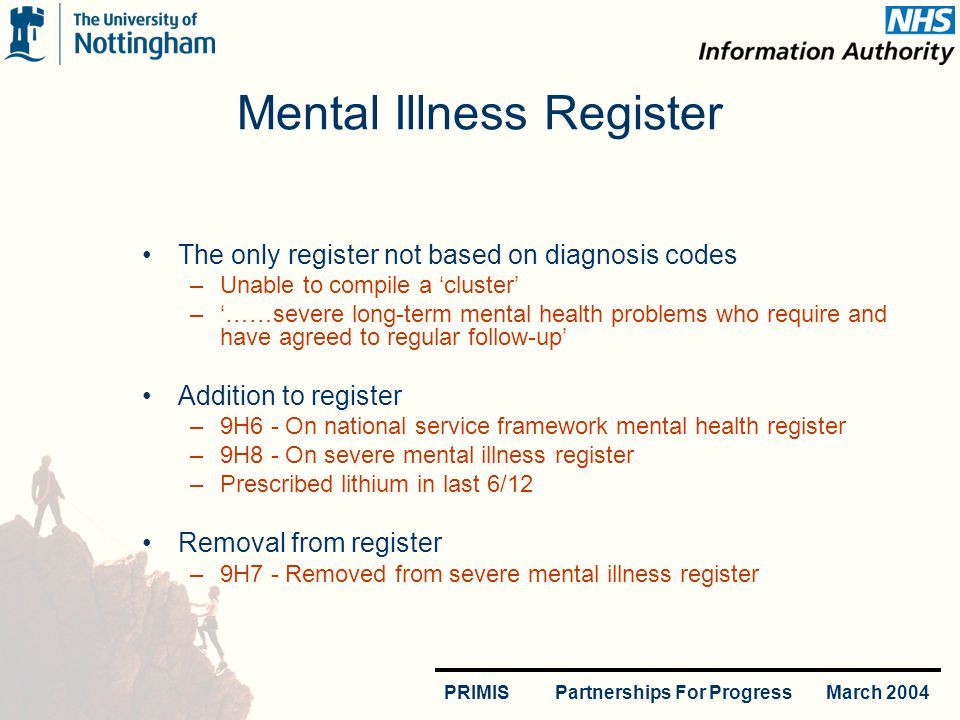PRIMIS Partnerships For Progress March 2004 Mental Illness Register The only register not based on diagnosis codes –Unable to compile a cluster –……severe long-term mental health problems who require and have agreed to regular follow-up Addition to register –9H6 - On national service framework mental health register –9H8 - On severe mental illness register –Prescribed lithium in last 6/12 Removal from register –9H7 - Removed from severe mental illness register