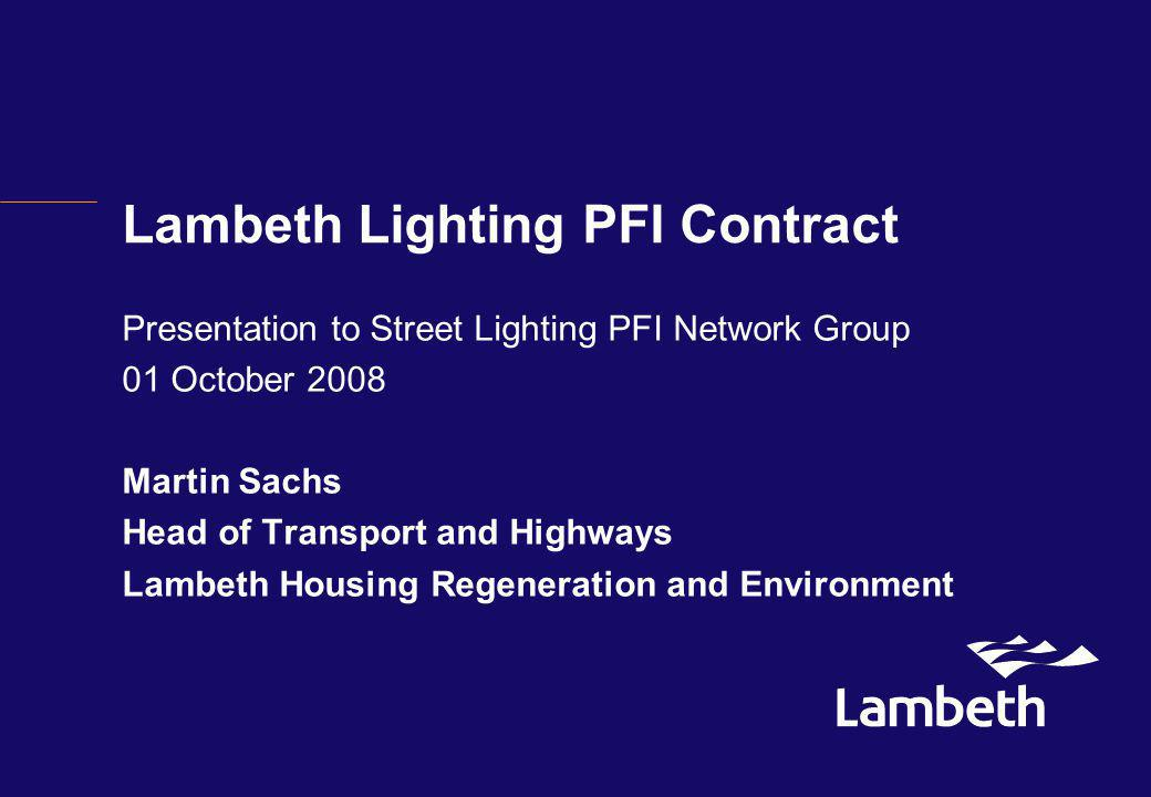 Lambeth Lighting PFI Contract Presentation to Street Lighting PFI Network Group 01 October 2008 Martin Sachs Head of Transport and Highways Lambeth Housing Regeneration and Environment