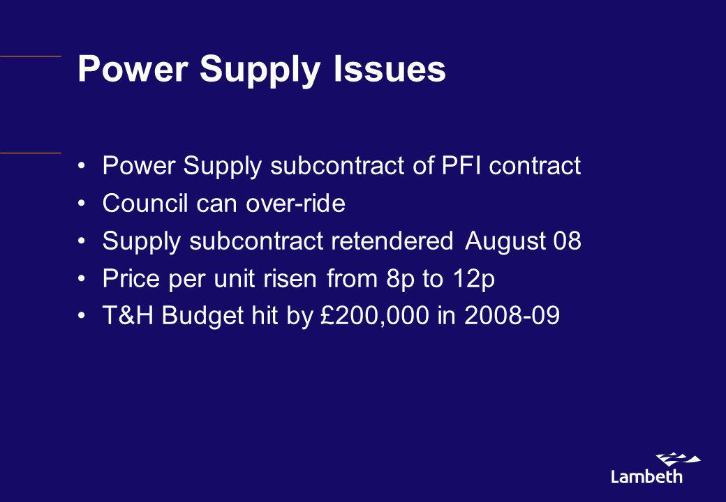 Power Supply Issues Power Supply subcontract of PFI contract Council can over-ride Supply subcontract retendered August 08 Price per unit risen from 8p to 12p T&H Budget hit by £200,000 in