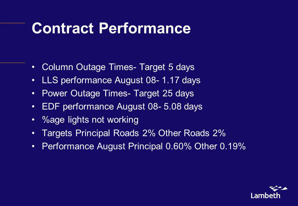 Contract Performance Column Outage Times- Target 5 days LLS performance August 08- 1.17 days Power Outage Times- Target 25 days EDF performance August 08- 5.08 days %age lights not working Targets Principal Roads 2% Other Roads 2% Performance August Principal 0.60% Other 0.19%