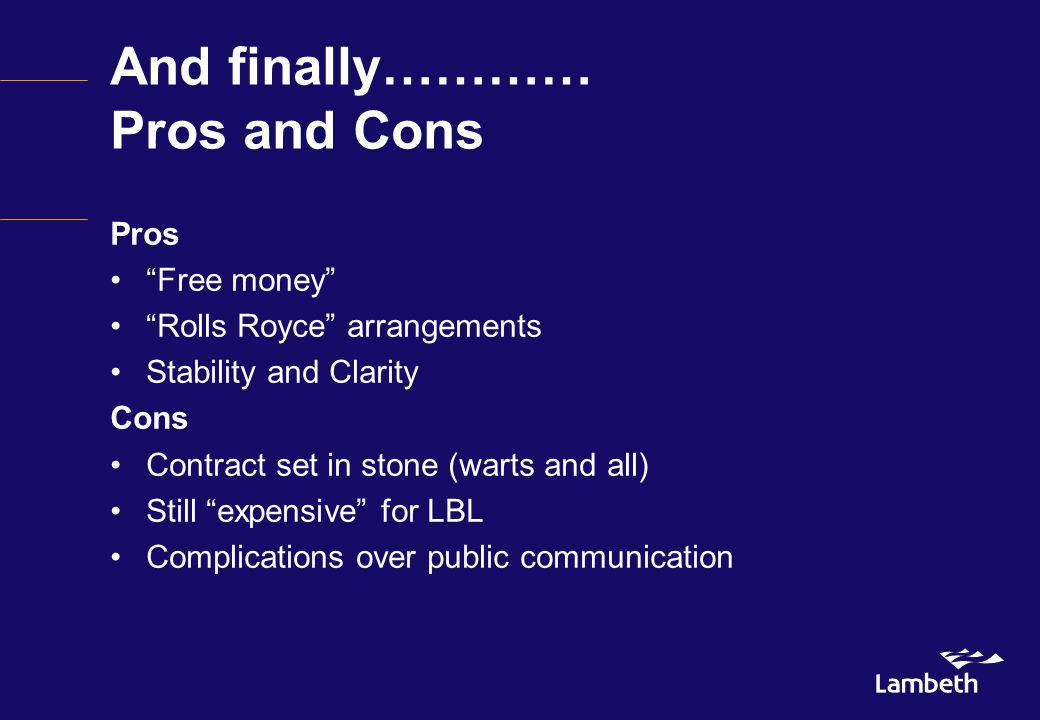 And finally………… Pros and Cons Pros Free money Rolls Royce arrangements Stability and Clarity Cons Contract set in stone (warts and all) Still expensive for LBL Complications over public communication