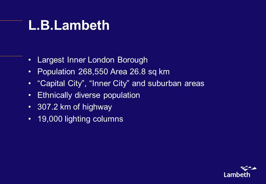 L.B.Lambeth Largest Inner London Borough Population 268,550 Area 26.8 sq km Capital City, Inner City and suburban areas Ethnically diverse population 307.2 km of highway 19,000 lighting columns