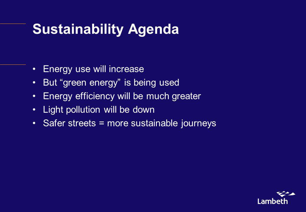 Sustainability Agenda Energy use will increase But green energy is being used Energy efficiency will be much greater Light pollution will be down Safe