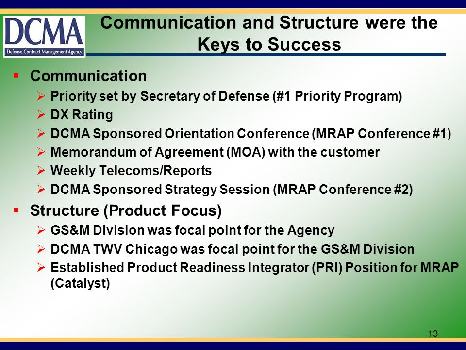 Communication and Structure were the Keys to Success Communication Priority set by Secretary of Defense (#1 Priority Program) DX Rating DCMA Sponsored Orientation Conference (MRAP Conference #1) Memorandum of Agreement (MOA) with the customer Weekly Telecoms/Reports DCMA Sponsored Strategy Session (MRAP Conference #2) Structure (Product Focus) GS&M Division was focal point for the Agency DCMA TWV Chicago was focal point for the GS&M Division Established Product Readiness Integrator (PRI) Position for MRAP (Catalyst) 13