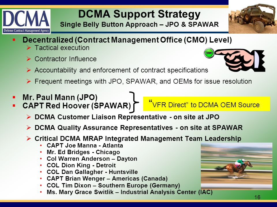 16 DCMA Support Strategy Single Belly Button Approach – JPO & SPAWAR Decentralized (Contract Management Office (CMO) Level) Tactical execution Contractor Influence Accountability and enforcement of contract specifications Frequent meetings with JPO, SPAWAR, and OEMs for issue resolution Mr.