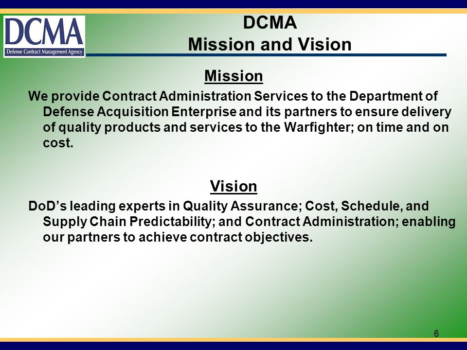 6 DCMA Mission and Vision Mission We provide Contract Administration Services to the Department of Defense Acquisition Enterprise and its partners to ensure delivery of quality products and services to the Warfighter; on time and on cost.