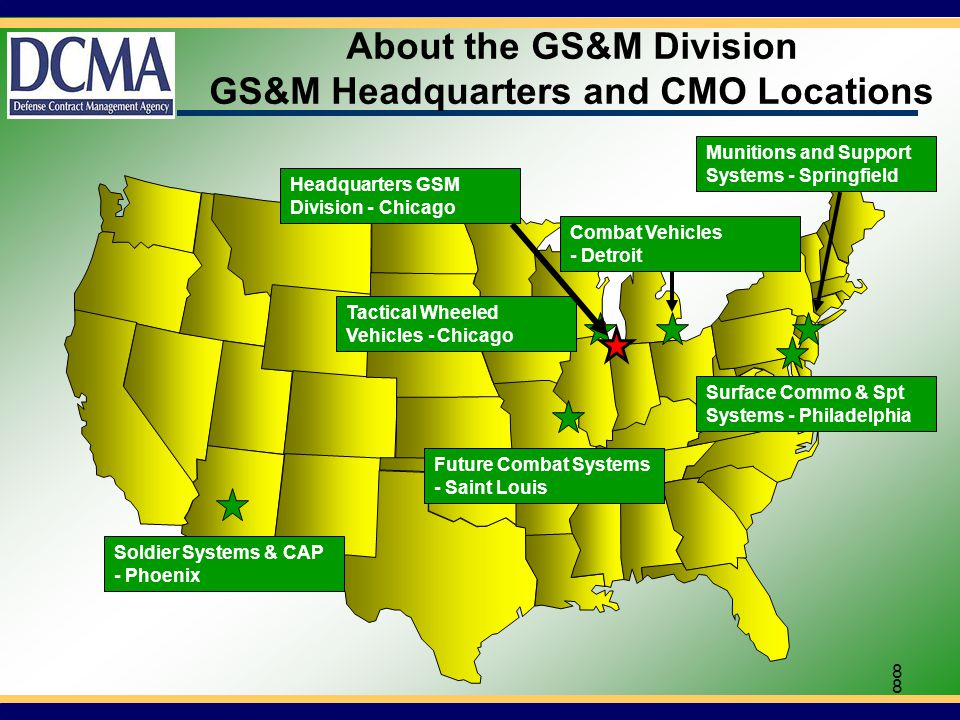 8 8 About the GS&M Division GS&M Headquarters and CMO Locations Soldier Systems & CAP - Phoenix Tactical Wheeled Vehicles - Chicago Future Combat Systems - Saint Louis Surface Commo & Spt Systems - Philadelphia Munitions and Support Systems - Springfield Combat Vehicles - Detroit Headquarters GSM Division - Chicago