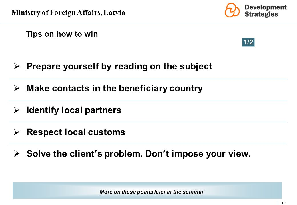 Ministry of Foreign Affairs, Latvia 10 Tips on how to win More on these points later in the seminar Prepare yourself by reading on the subject Make contacts in the beneficiary country Identify local partners Respect local customs Solve the client s problem.