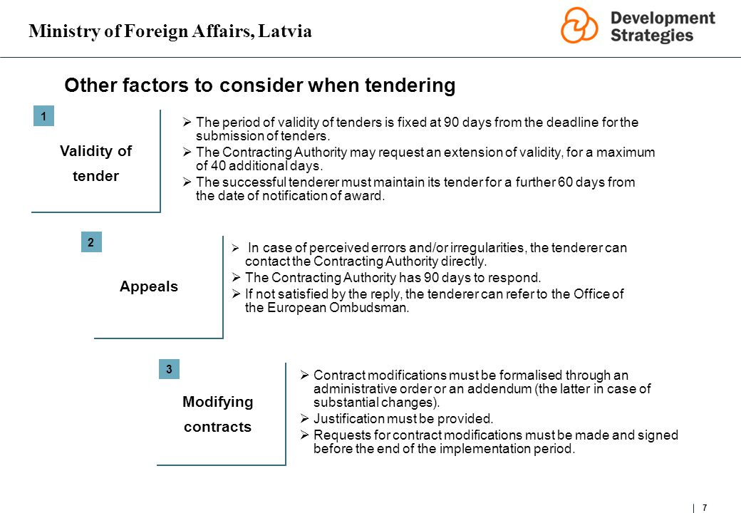 Ministry of Foreign Affairs, Latvia 7 Other factors to consider when tendering Validity of tender 1 2 3 Contract modifications must be formalised through an administrative order or an addendum (the latter in case of substantial changes).