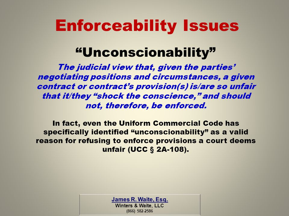 Enforceability Issues Unconscionability The judicial view that, given the parties negotiating positions and circumstances, a given contract or contrac