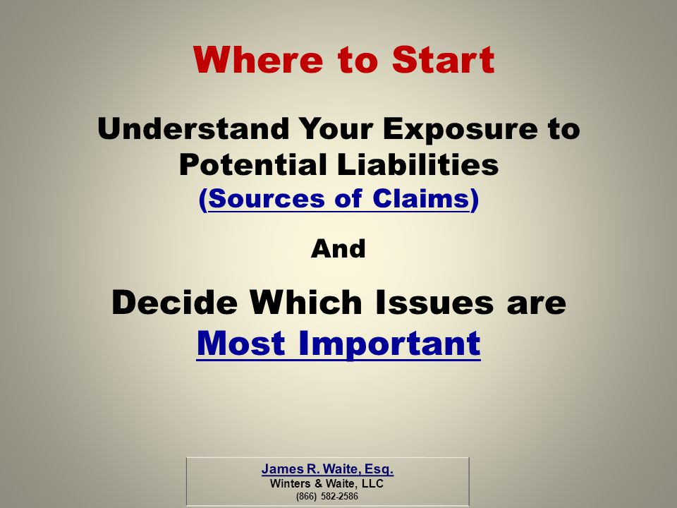 Where to Start Understand Your Exposure to Potential Liabilities (Sources of Claims) And Decide Which Issues are Most Important