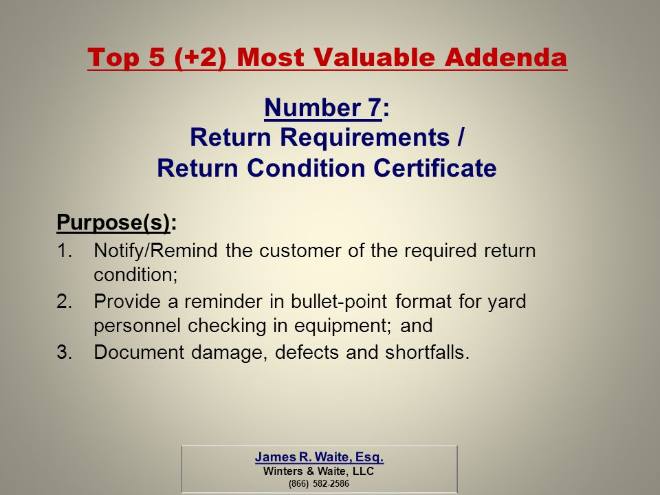Top 5 (+2) Most Valuable Addenda Number 7: Return Requirements / Return Condition Certificate Purpose(s): 1.Notify/Remind the customer of the required