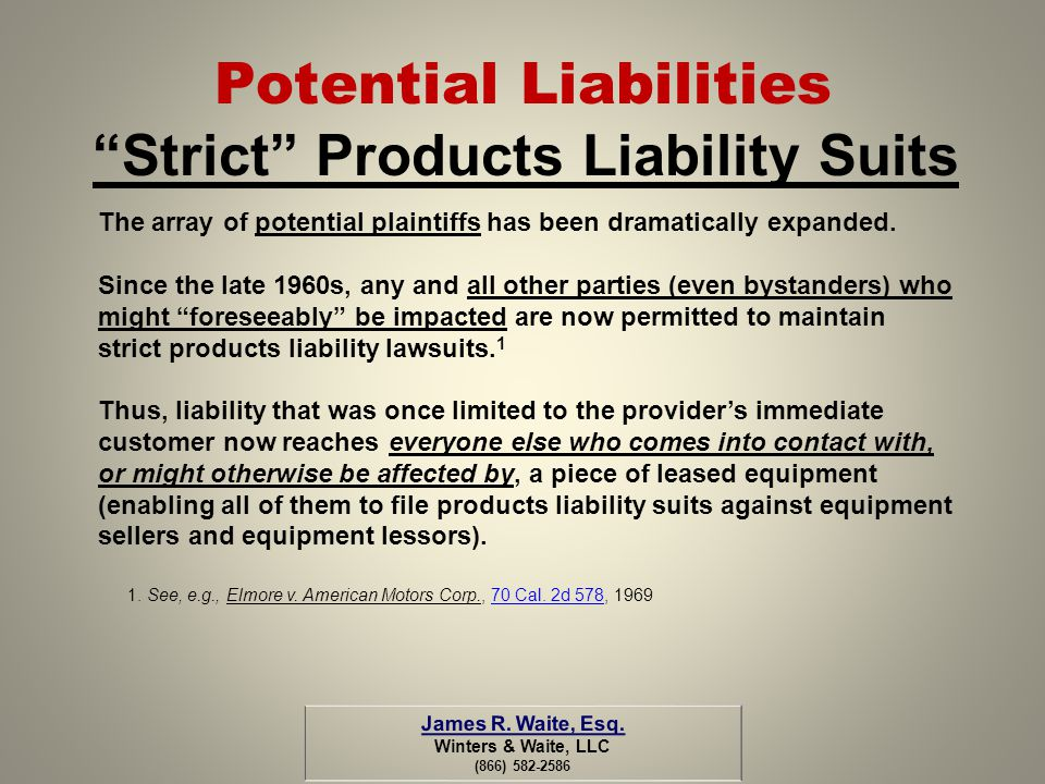 Potential Liabilities Strict Products Liability Suits The array of potential plaintiffs has been dramatically expanded. Since the late 1960s, any and