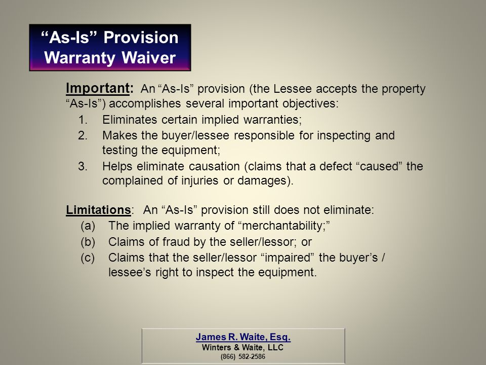Important: An As-Is provision (the Lessee accepts the property As-Is) accomplishes several important objectives: 1.Eliminates certain implied warranti