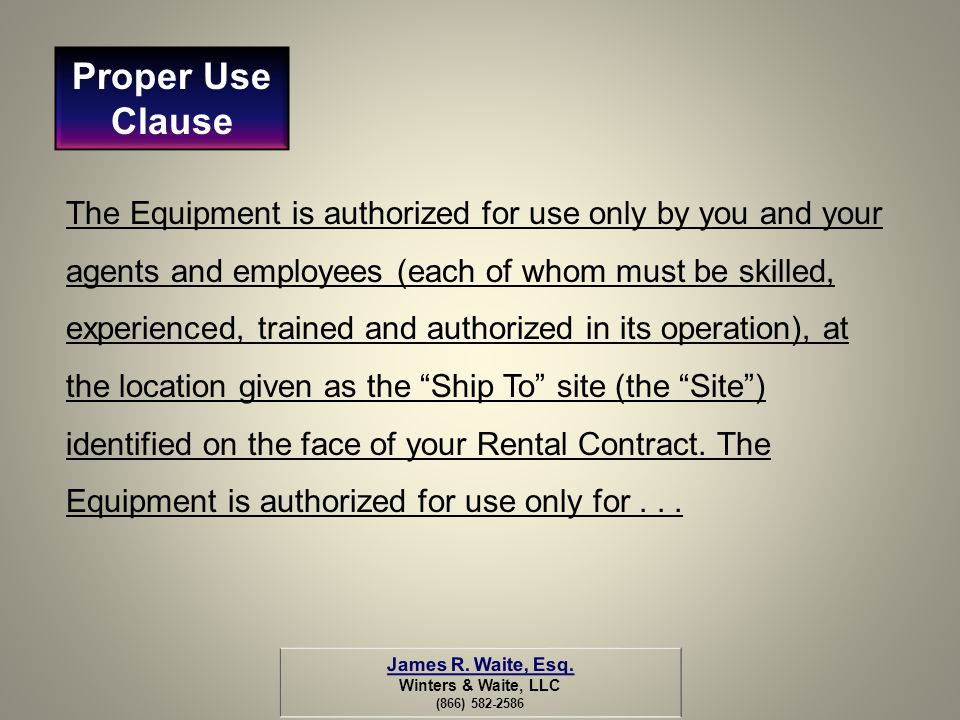 The Equipment is authorized for use only by you and your agents and employees (each of whom must be skilled, experienced, trained and authorized in it