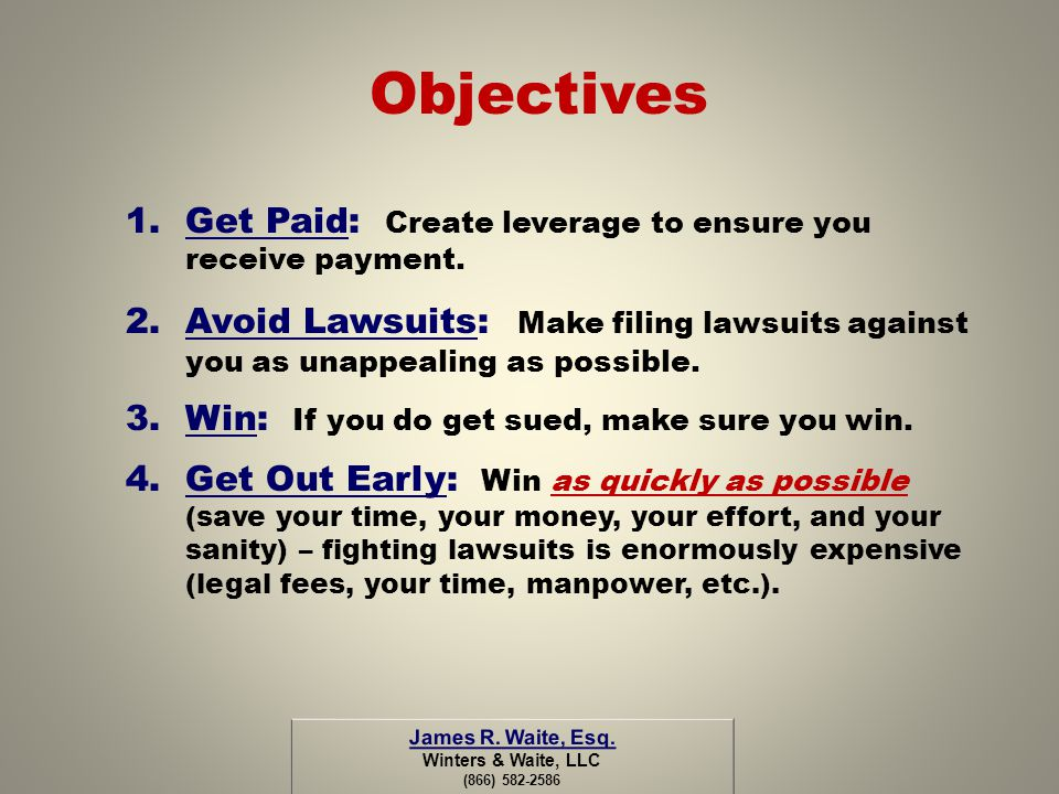 Objectives 1.Get Paid: Create leverage to ensure you receive payment. 2.Avoid Lawsuits: Make filing lawsuits against you as unappealing as possible. 3
