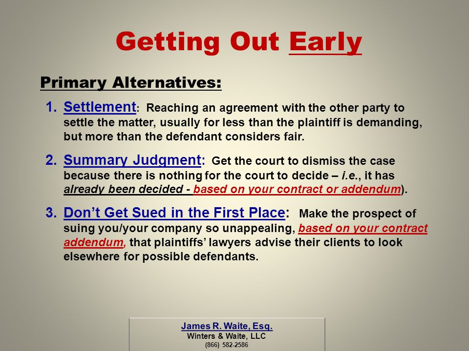 Getting Out Early Primary Alternatives: 1.Settlement : Reaching an agreement with the other party to settle the matter, usually for less than the plai