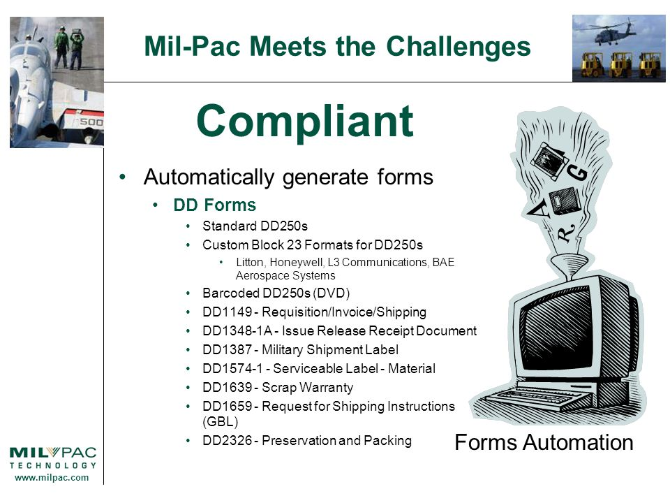 www.milpac.com Mil-Pac Meets the Challenges Compliant Automatically generate forms DD Forms Standard DD250s Custom Block 23 Formats for DD250s Litton, Honeywell, L3 Communications, BAE Aerospace Systems Barcoded DD250s (DVD) DD1149 - Requisition/Invoice/Shipping DD1348-1A - Issue Release Receipt Document DD1387 - Military Shipment Label DD1574-1 - Serviceable Label - Material DD1639 - Scrap Warranty DD1659 - Request for Shipping Instructions (GBL) DD2326 - Preservation and Packing Forms Automation