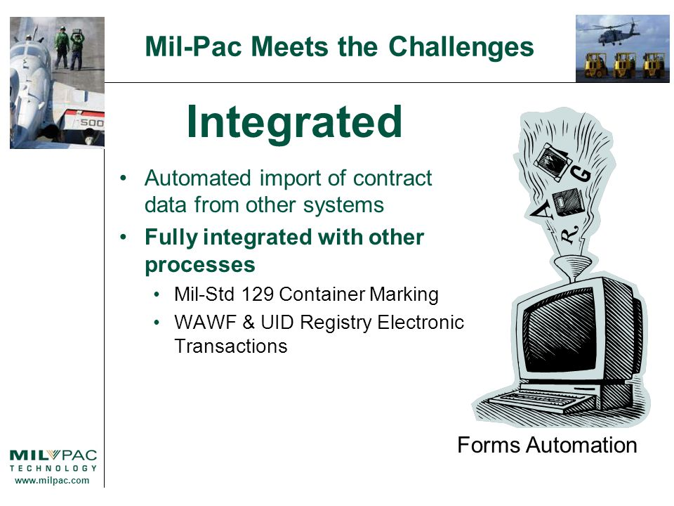 www.milpac.com Mil-Pac Meets the Challenges Integrated Automated import of contract data from other systems Fully integrated with other processes Mil-Std 129 Container Marking WAWF & UID Registry Electronic Transactions Forms Automation