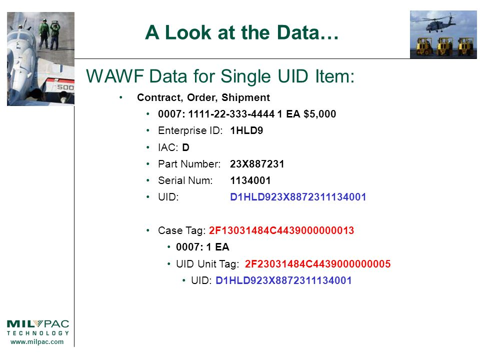 www.milpac.com WAWF Data for Single UID Item: Contract, Order, Shipment 0007: 1111-22-333-4444 1 EA $5,000 Enterprise ID: 1HLD9 IAC: D Part Number:23X887231 Serial Num:1134001 UID: D1HLD923X8872311134001 Case Tag: 2F13031484C4439000000013 0007: 1 EA UID Unit Tag: 2F23031484C4439000000005 UID: D1HLD923X8872311134001 A Look at the Data…