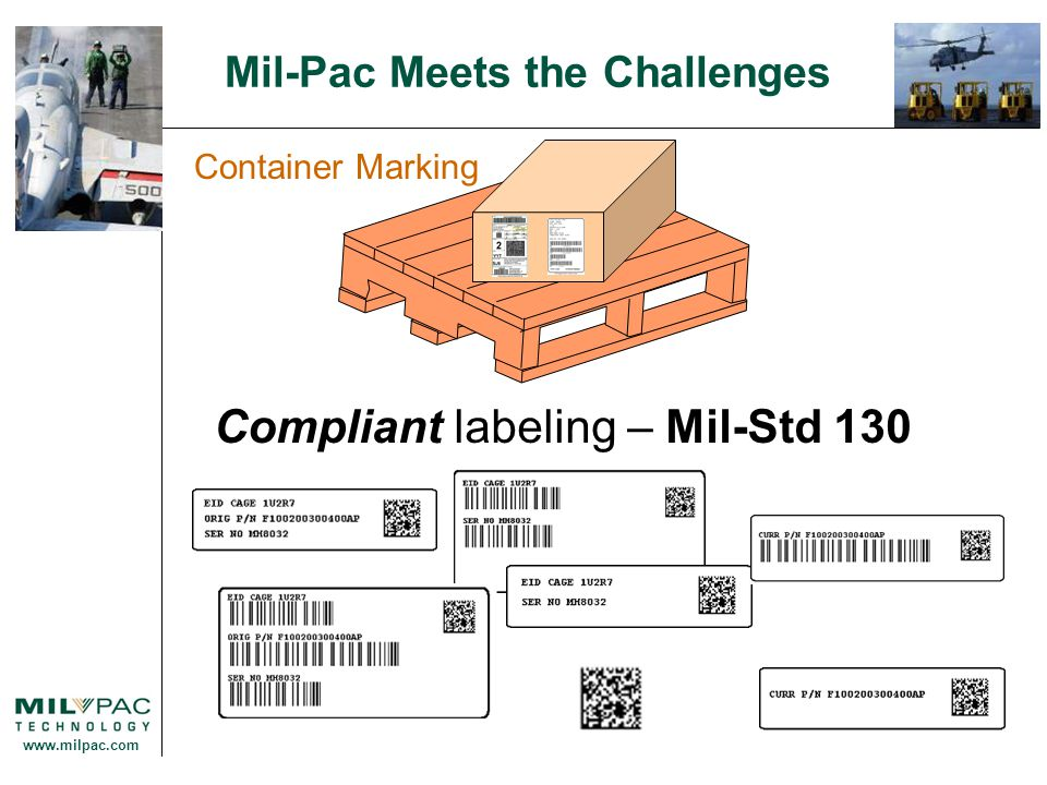 www.milpac.com Mil-Pac Meets the Challenges Compliant Automatically generate forms DD Forms Other Defense & Government Forms SF1034 - Public Voucher For Purchases and Services SF1443 - Request for Progress Payment SF1448 - Proposal Cover Sheet SF1449 - Solicitation/Contract/Order AFTO 349/350 - Air Force Maintenance Data Collection Record DA 2410 - Component Removal Reports FAA 8130-3 - Authorized Release Certificate FAA 8130-1 - Application for Air Worthiness Certificate FAA 8130-R - Application for Approval of Aeronautical Parts Forms Automation
