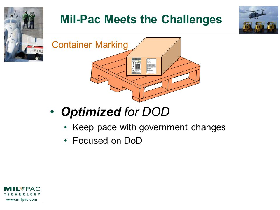 www.milpac.com Mil-Pac Meets the Challenges Container Marking Optimized for DOD Keep pace with government changes Focused on DoD