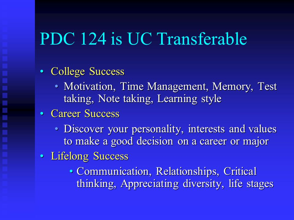 PDC 124 is UC Transferable College SuccessCollege Success Motivation, Time Management, Memory, Test taking, Note taking, Learning styleMotivation, Tim