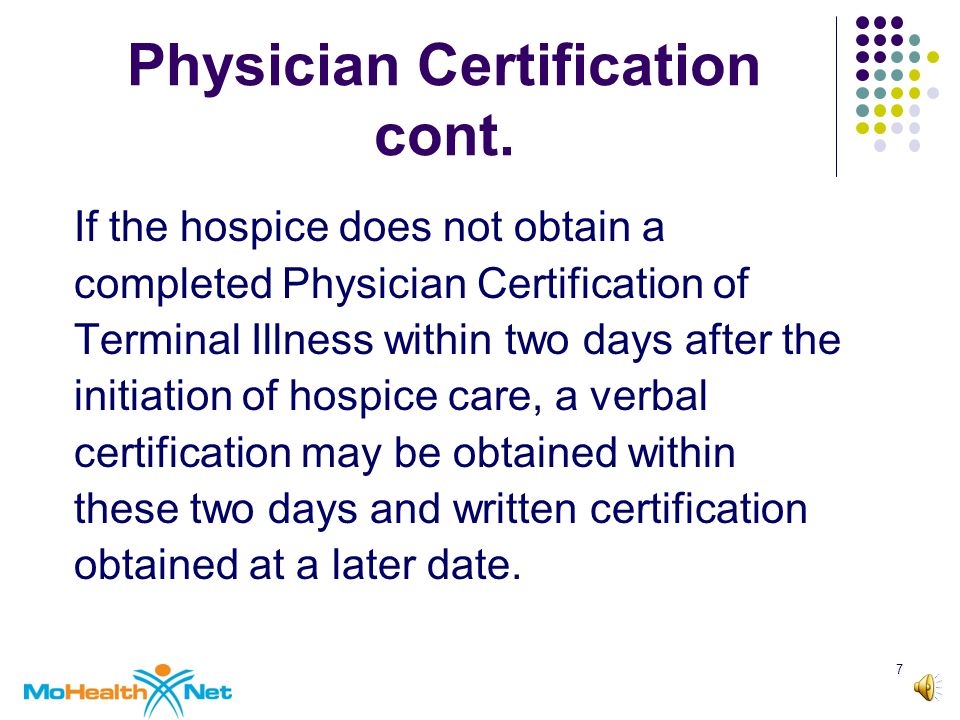 6 Physician Certification of Terminal Illness The hospice agency must obtain physician certification an individual is terminally ill.