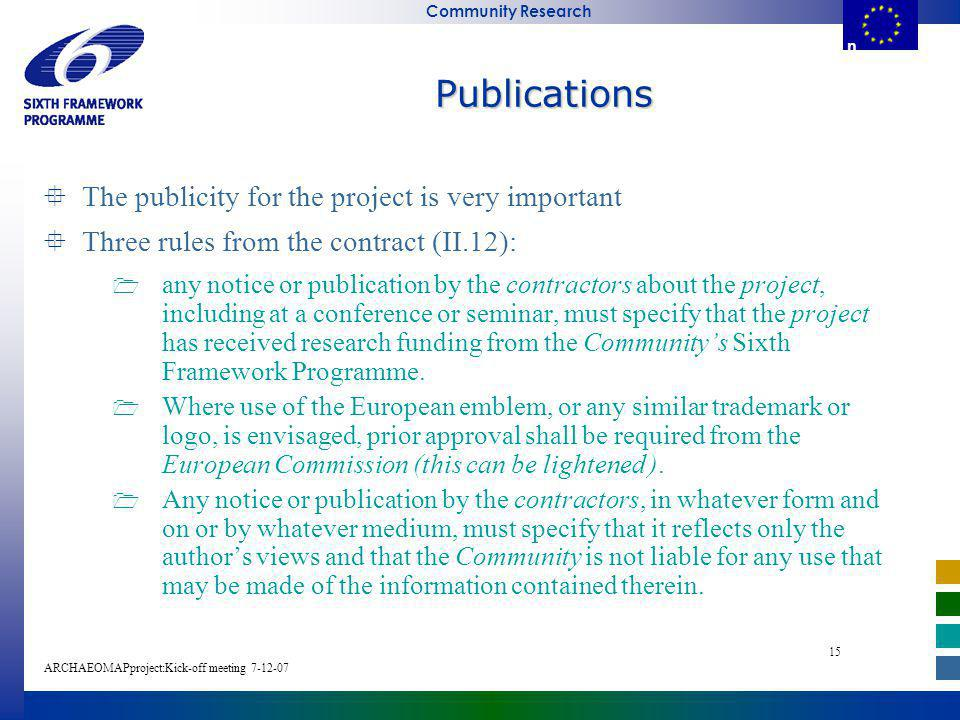 E u r o p e a n C o m m i s s i o n Community Research ARCHAEOMAPproject:Kick-off meeting E u r o p e a n C o m m i s s i o Publications The publicity for the project is very important Three rules from the contract (II.12): any notice or publication by the contractors about the project, including at a conference or seminar, must specify that the project has received research funding from the Communitys Sixth Framework Programme.