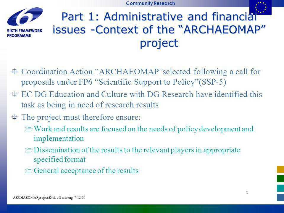 E u r o p e a n C o m m i s s i o n Community Research ARCHAEOMAPproject:Kick-off meeting E u r o p e a n C o m m i s s i o Part 1: Administrative and financial issues -Context of the ARCHAEOMAP project Coordination Action ARCHAEOMAPselected following a call for proposals under FP6 Scientific Support to Policy(SSP-5) EC DG Education and Culture with DG Research have identified this task as being in need of research results The project must therefore ensure: Work and results are focused on the needs of policy development and implementation Dissemination of the results to the relevant players in appropriate specified format General acceptance of the results