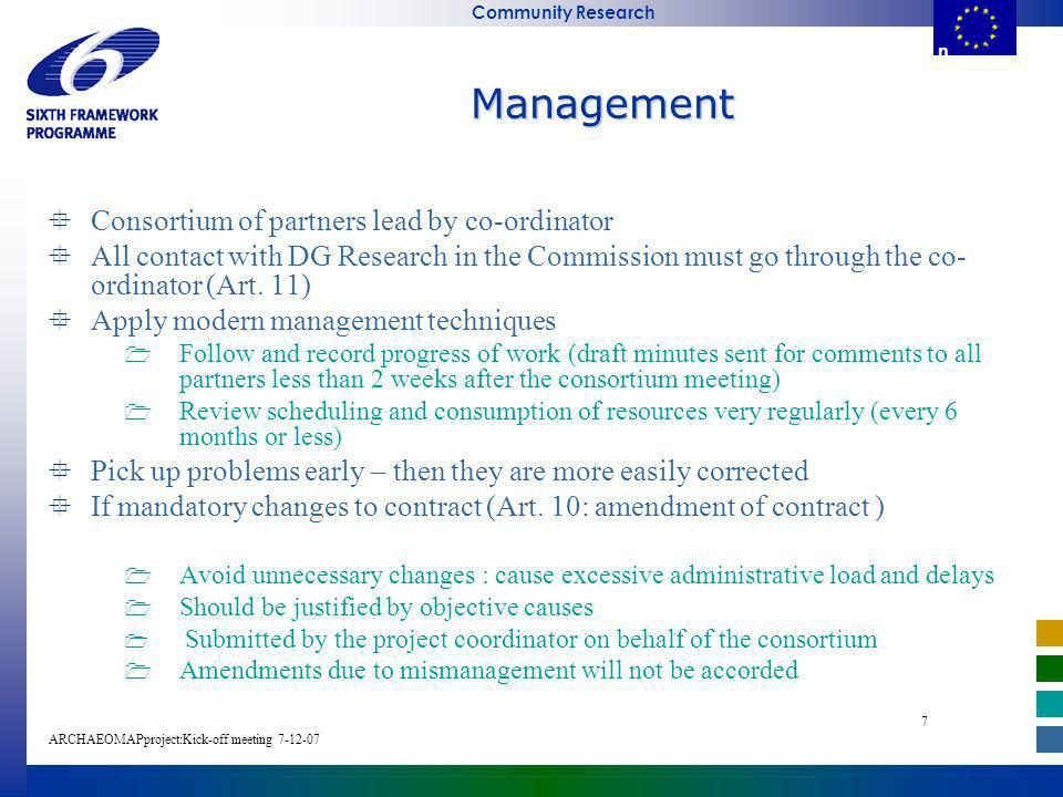 E u r o p e a n C o m m i s s i o n Community Research ARCHAEOMAPproject:Kick-off meeting E u r o p e a n C o m m i s s i o Management Consortium of partners lead by co-ordinator All contact with DG Research in the Commission must go through the co- ordinator (Art.