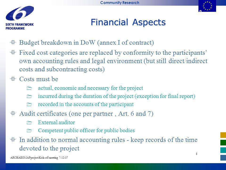 E u r o p e a n C o m m i s s i o n Community Research ARCHAEOMAPproject:Kick-off meeting E u r o p e a n C o m m i s s i o Financial Aspects Budget breakdown in DoW (annex I of contract) Fixed cost categories are replaced by conformity to the participants own accounting rules and legal environment (but still direct/indirect costs and subcontracting costs) Costs must be actual, economic and necessary for the project incurred during the duration of the project (exception for final report) recorded in the accounts of the participant Audit certificates (one per partner, Art.