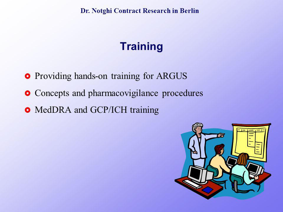 Dr. Notghi Contract Research in Berlin Training Providing hands-on training for ARGUS Concepts and pharmacovigilance procedures MedDRA and GCP/ICH tra